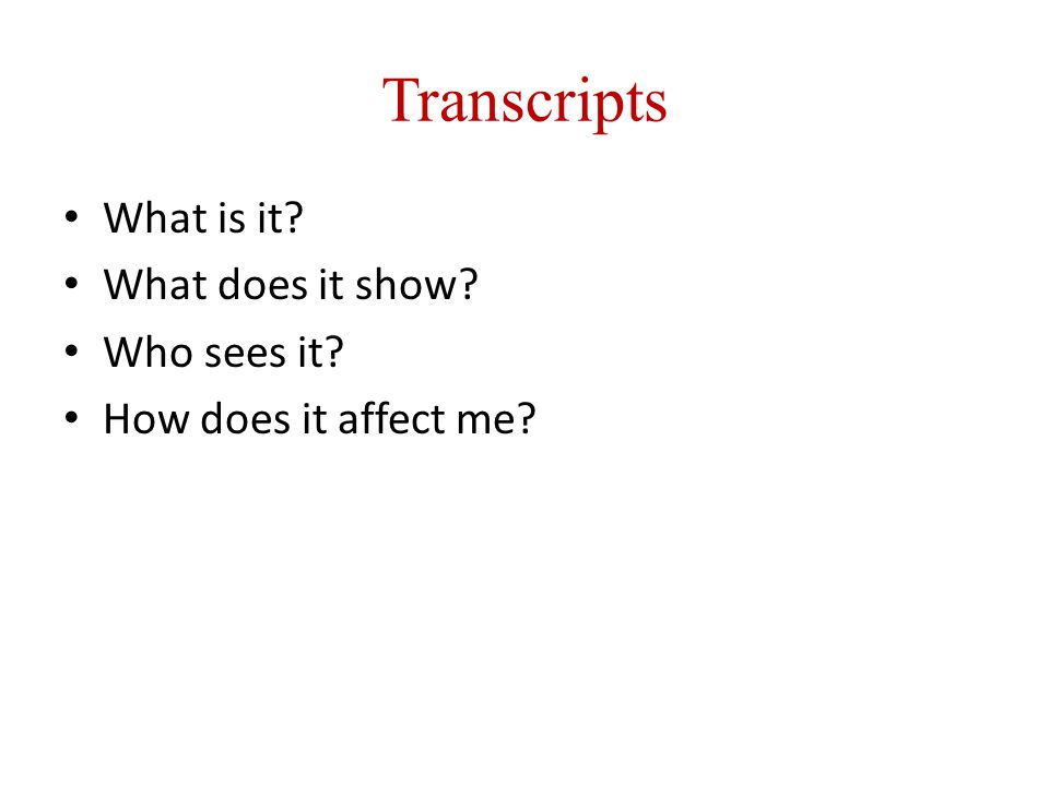 Transcripts What is it What does it show Who sees it How does it affect me