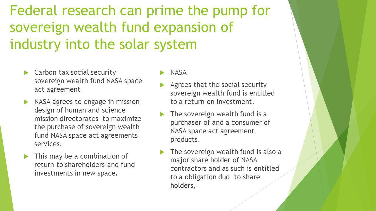 Federal research can prime the pump for sovereign wealth fund expansion of industry into the solar system Carbon tax social security sovereign wealth fund NASA space act agreement NASA agrees to engage in mission design of human and science mission directorates to maximize the purchase of sovereign wealth fund NASA space act agreements services, This may be a combination of return to shareholders and fund investments in new space.