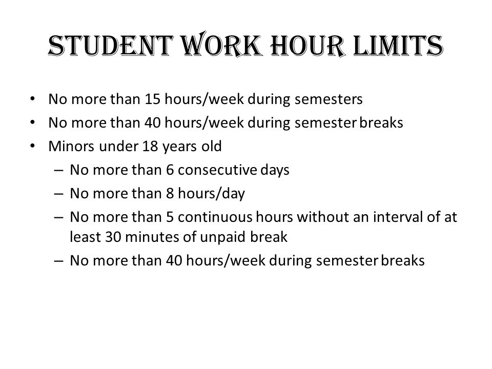 Student Work Hour Limits No more than 15 hours/week during semesters No more than 40 hours/week during semester breaks Minors under 18 years old – No more than 6 consecutive days – No more than 8 hours/day – No more than 5 continuous hours without an interval of at least 30 minutes of unpaid break – No more than 40 hours/week during semester breaks