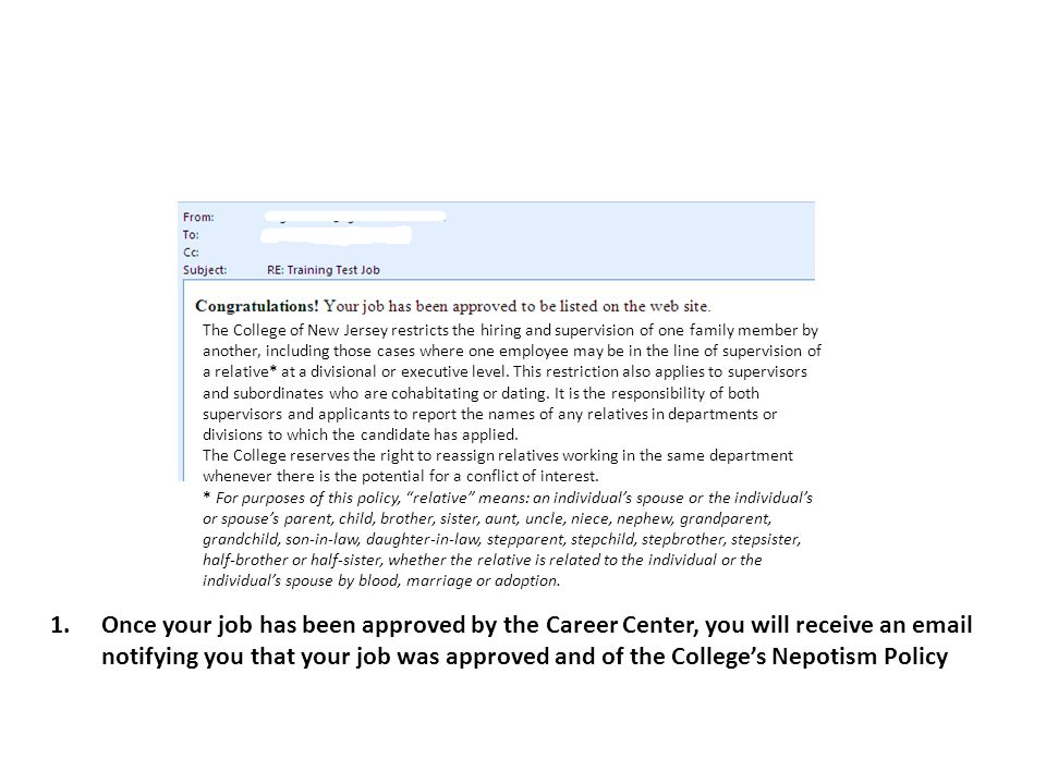 1.Once your job has been approved by the Career Center, you will receive an email notifying you that your job was approved and of the Colleges Nepotism Policy The College of New Jersey restricts the hiring and supervision of one family member by another, including those cases where one employee may be in the line of supervision of a relative* at a divisional or executive level.