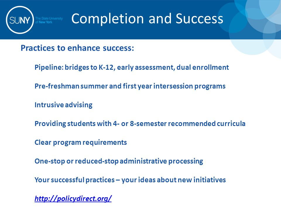 Practices to enhance success: Pipeline: bridges to K-12, early assessment, dual enrollment Pre-freshman summer and first year intersession programs Intrusive advising Providing students with 4- or 8-semester recommended curricula Clear program requirements One-stop or reduced-stop administrative processing Your successful practices – your ideas about new initiatives http://policydirect.org/ Completion and Success