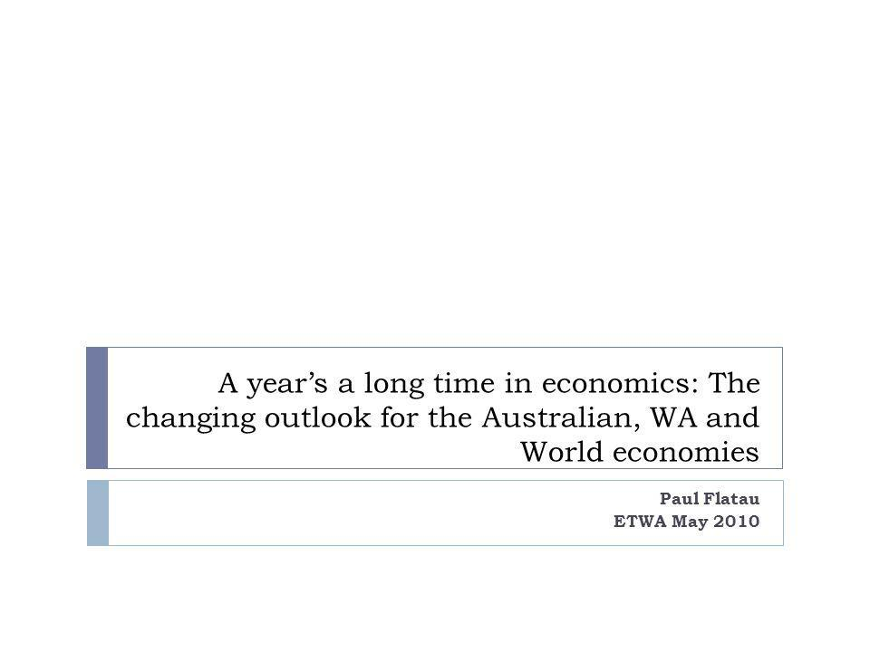 A years a long time in economics: The changing outlook for the Australian, WA and World economies Paul Flatau ETWA May 2010
