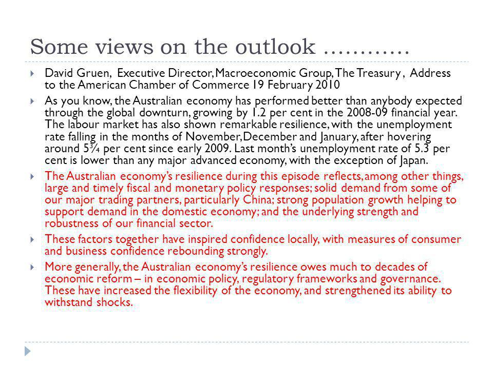 Some views on the outlook ………… David Gruen, Executive Director, Macroeconomic Group, The Treasury, Address to the American Chamber of Commerce 19 February 2010 As you know, the Australian economy has performed better than anybody expected through the global downturn, growing by 1.2 per cent in the 2008-09 financial year.