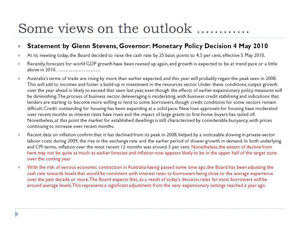 Some views on the outlook ………… Statement by Glenn Stevens, Governor: Monetary Policy Decision 4 May 2010 At its meeting today, the Board decided to raise the cash rate by 25 basis points to 4.5 per cent, effective 5 May 2010.