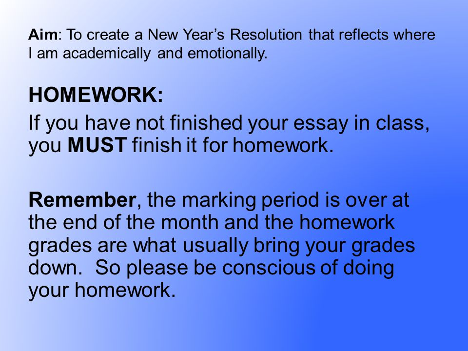 HOMEWORK: If you have not finished your essay in class, you MUST finish it for homework. Remember, the marking period is over at the end of the month