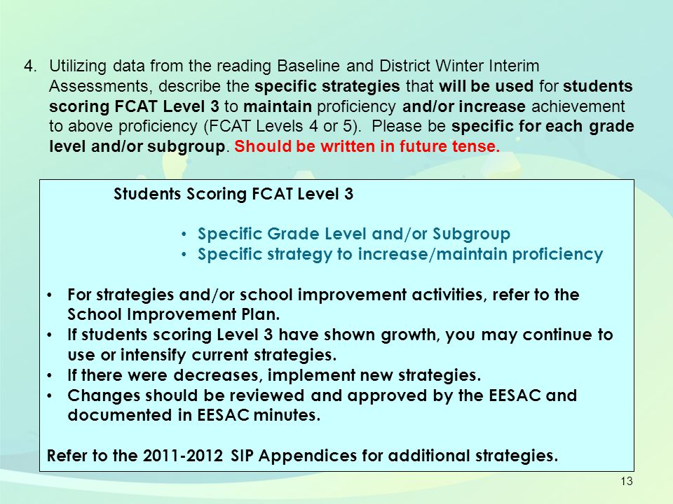 13 Students Scoring FCAT Level 3 Specific Grade Level and/or Subgroup Specific strategy to increase/maintain proficiency For strategies and/or school