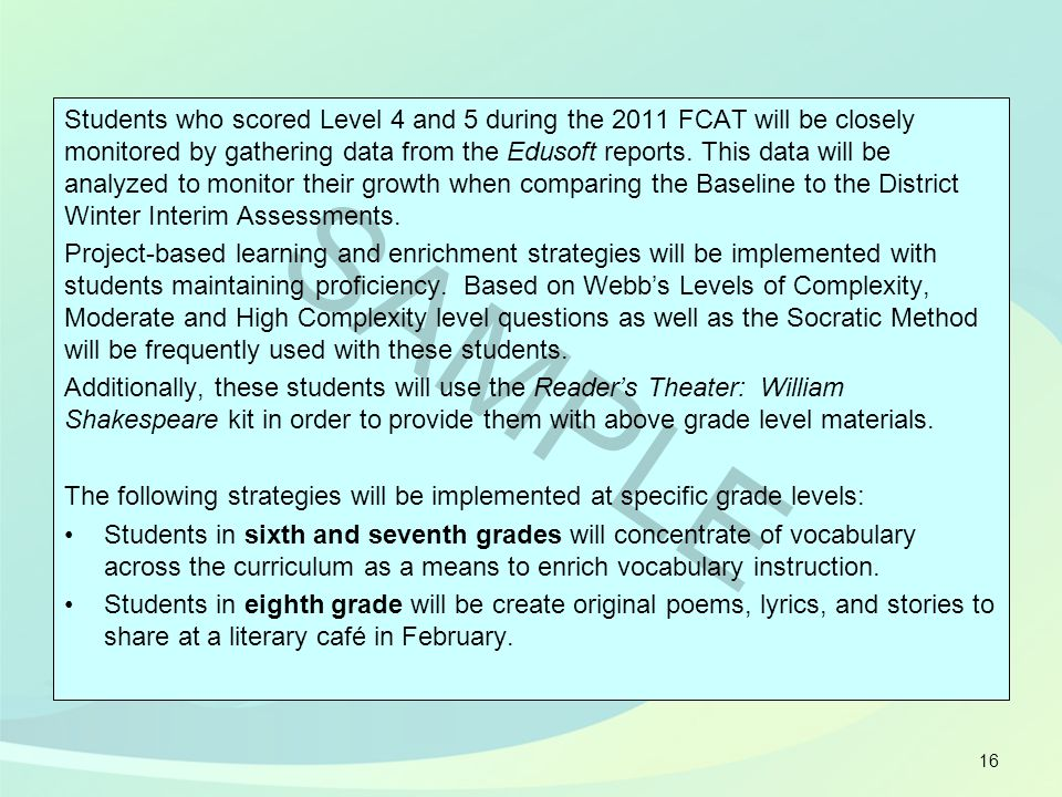 Students who scored Level 4 and 5 during the 2011 FCAT will be closely monitored by gathering data from the Edusoft reports. This data will be analyze