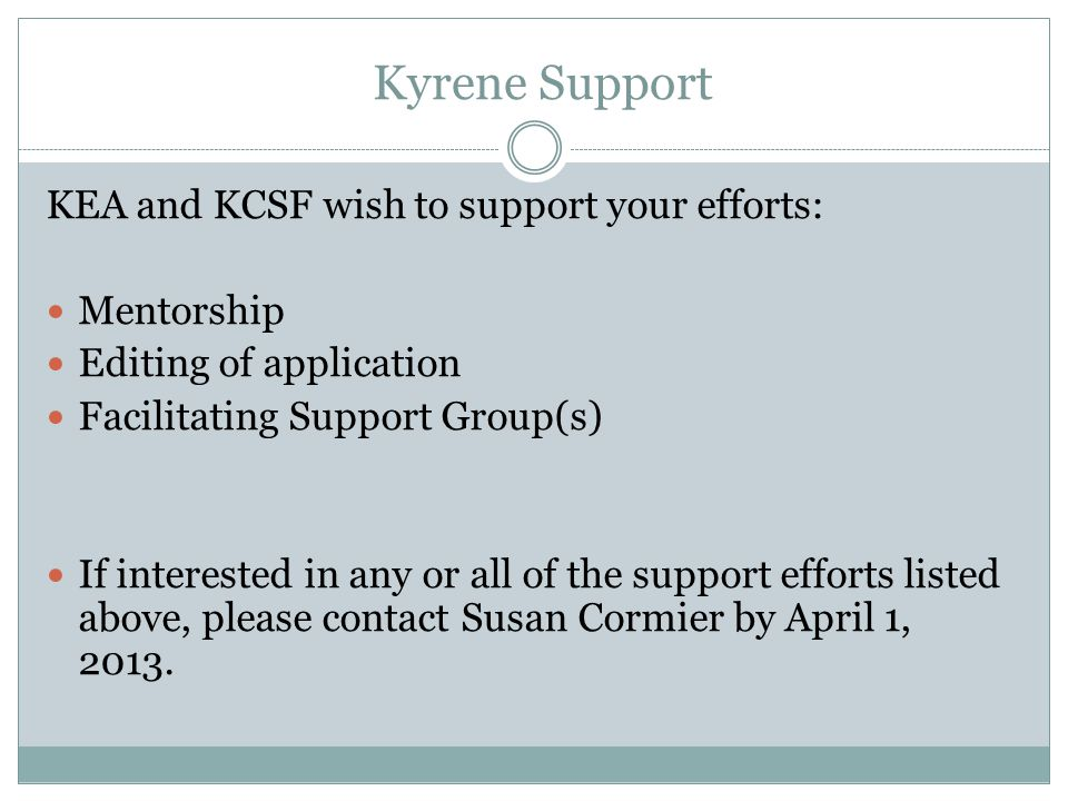 Kyrene Support KEA and KCSF wish to support your efforts: Mentorship Editing of application Facilitating Support Group(s) If interested in any or all of the support efforts listed above, please contact Susan Cormier by April 1, 2013.