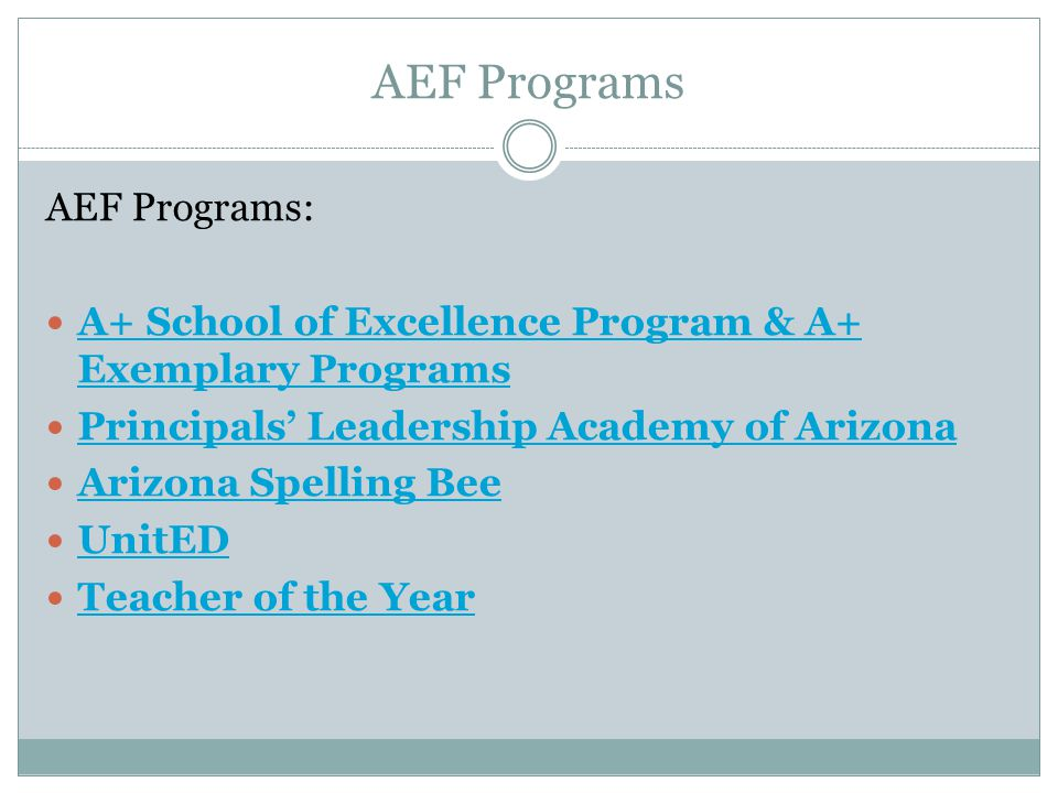 AEF Programs AEF Programs: A+ School of Excellence Program & A+ Exemplary Programs A+ School of Excellence Program & A+ Exemplary Programs Principals Leadership Academy of Arizona Arizona Spelling Bee UnitED Teacher of the Year