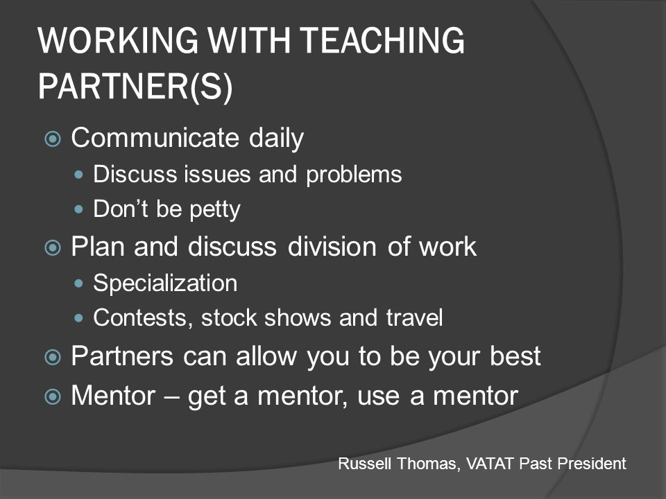 WORKING WITH TEACHING PARTNER(S) Communicate daily Discuss issues and problems Dont be petty Plan and discuss division of work Specialization Contests
