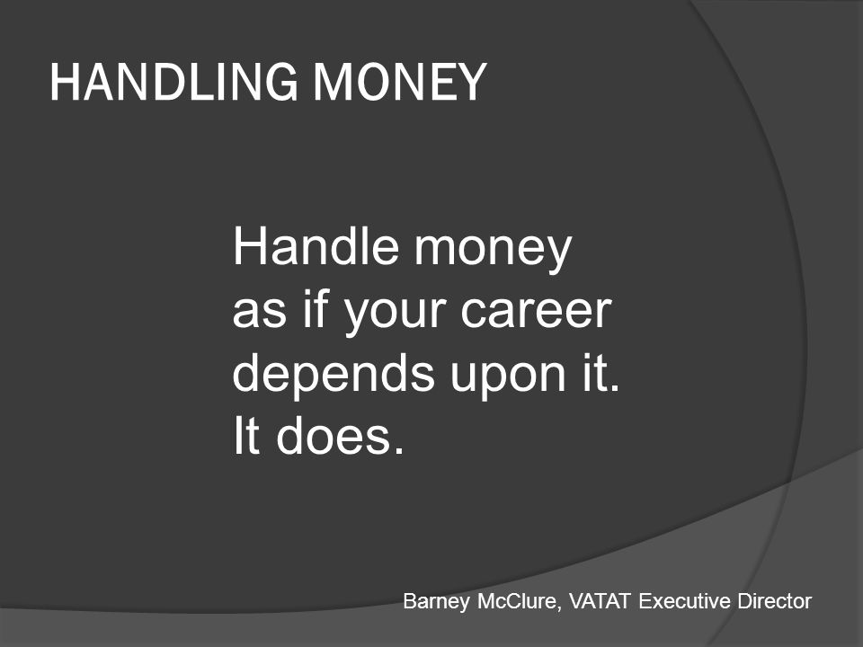 HANDLING MONEY Handle money as if your career depends upon it. It does. Barney McClure, VATAT Executive Director