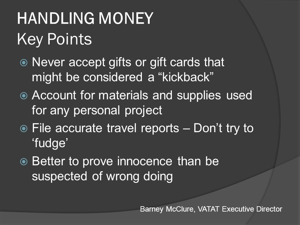 HANDLING MONEY Key Points Never accept gifts or gift cards that might be considered a kickback Account for materials and supplies used for any persona