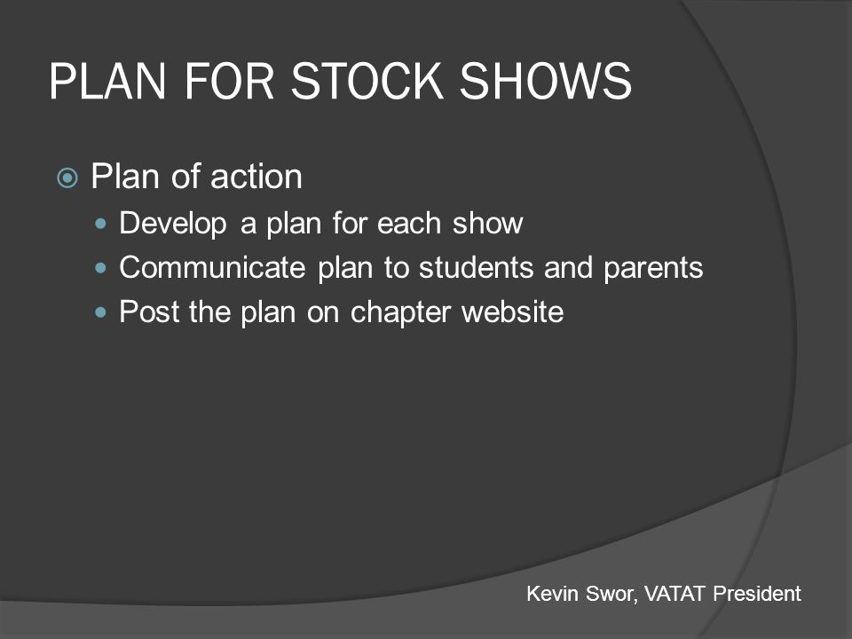 PLAN FOR STOCK SHOWS Plan of action Develop a plan for each show Communicate plan to students and parents Post the plan on chapter website Kevin Swor,