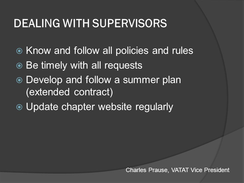 DEALING WITH SUPERVISORS Advisory committee Be flexible – administrative philosophy changes when administrators change Administrators are in charge of the school – follow their directives Administrators can be friends or enemies – part of that is up to you Charles Prause, VATAT Vice President
