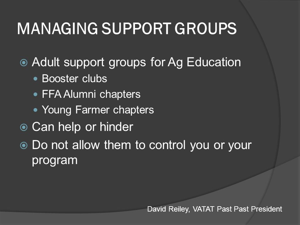 MANAGING SUPPORT GROUPS Follow school rules concerning support groups Constitution and By-Laws Do not handle support group funds except as absolutely necessary Never be in charge of the money (treasurer) David Reiley, VATAT Past Past President