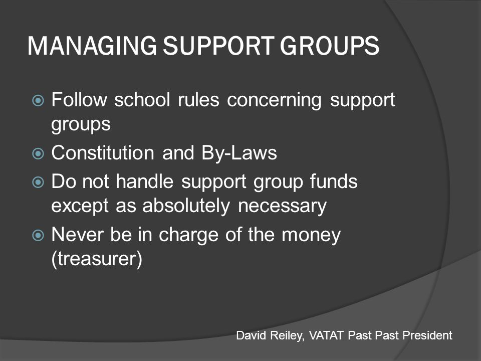 MANAGING SUPPORT GROUPS Follow school rules concerning support groups Constitution and By-Laws Do not handle support group funds except as absolutely