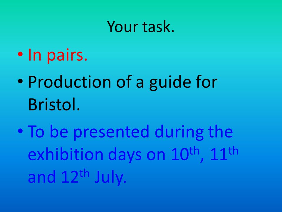 Your task. In pairs. Production of a guide for Bristol. To be presented during the exhibition days on 10 th, 11 th and 12 th July.
