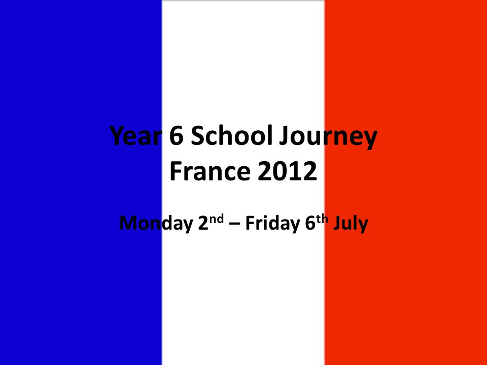 Year 6 School Journey France 2012 Monday 2 nd – Friday 6 th July