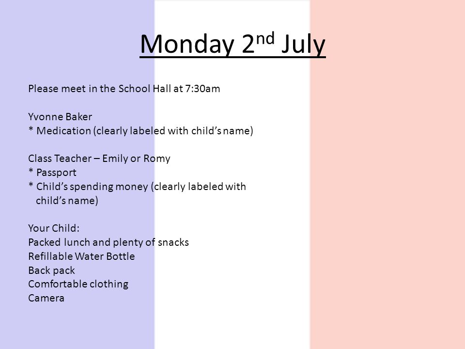 Monday 2 nd July Please meet in the School Hall at 7:30am Yvonne Baker * Medication (clearly labeled with childs name) Class Teacher – Emily or Romy * Passport * Childs spending money (clearly labeled with childs name) Your Child: Packed lunch and plenty of snacks Refillable Water Bottle Back pack Comfortable clothing Camera
