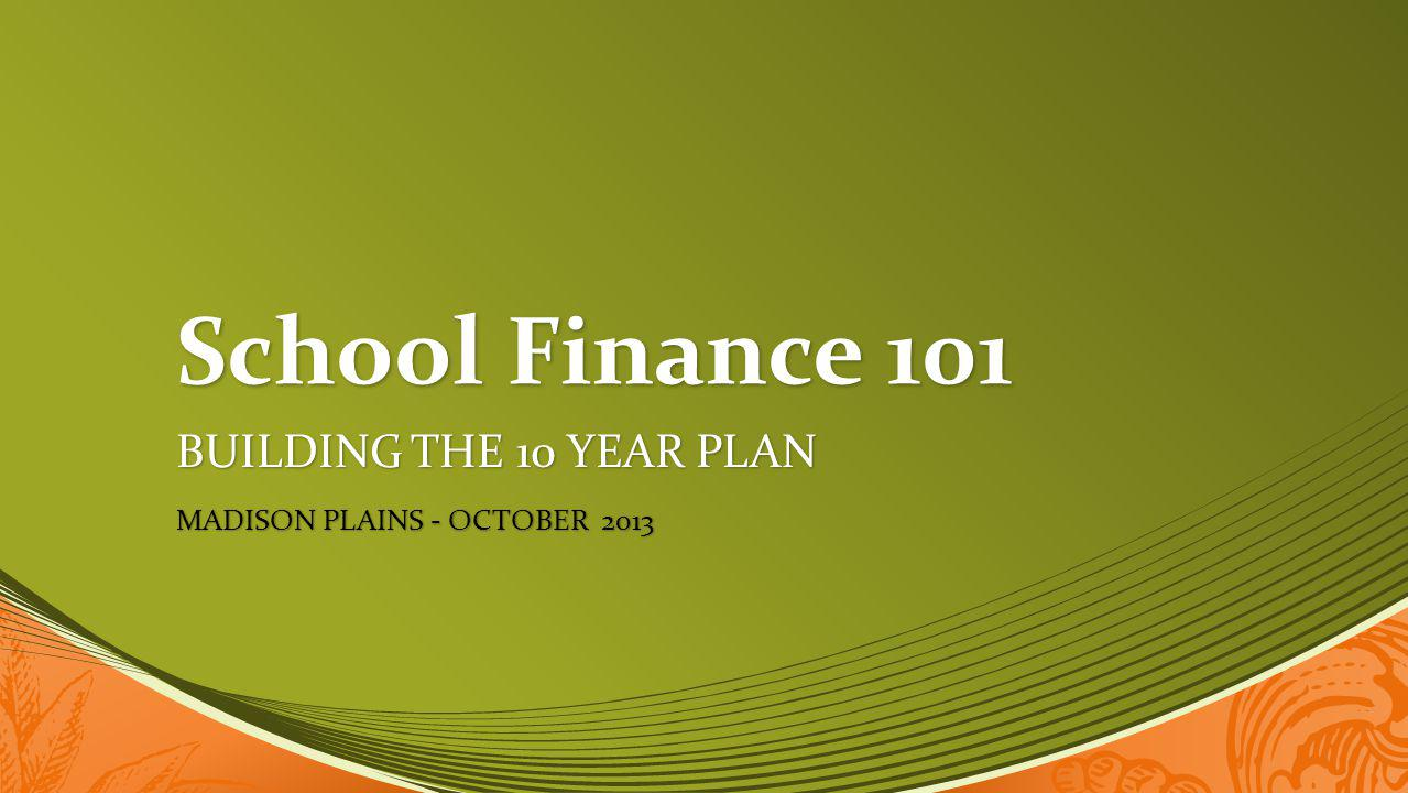 School Finance 101 BUILDING THE 10 YEAR PLAN MADISON PLAINS - OCTOBER 2013