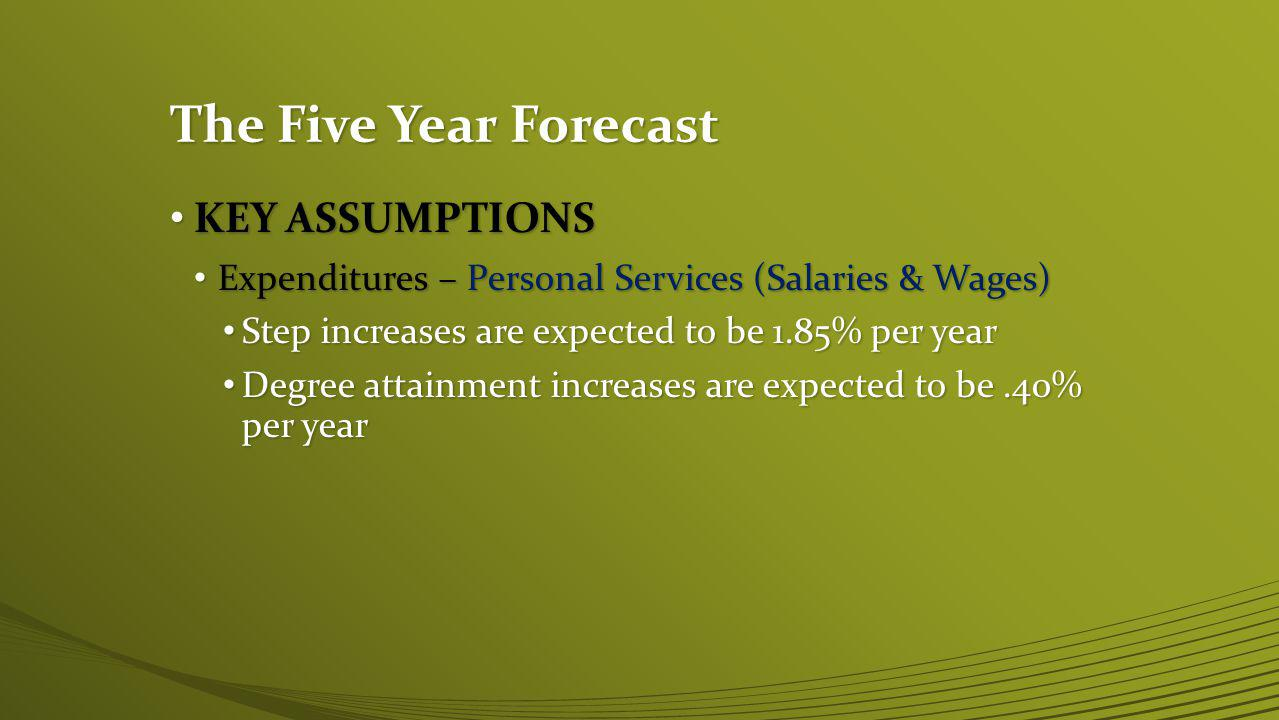 The Five Year Forecast KEY ASSUMPTIONS KEY ASSUMPTIONS Expenditures – Personal Services (Salaries & Wages) Expenditures – Personal Services (Salaries & Wages) Step increases are expected to be 1.85% per year Step increases are expected to be 1.85% per year Degree attainment increases are expected to be.40% per year Degree attainment increases are expected to be.40% per year