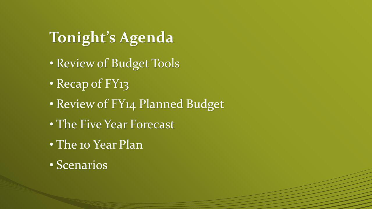 Tonights Agenda Review of Budget Tools Review of Budget Tools Recap of FY13 Recap of FY13 Review of FY14 Planned Budget Review of FY14 Planned Budget The Five Year Forecast The Five Year Forecast The 10 Year Plan The 10 Year Plan Scenarios Scenarios