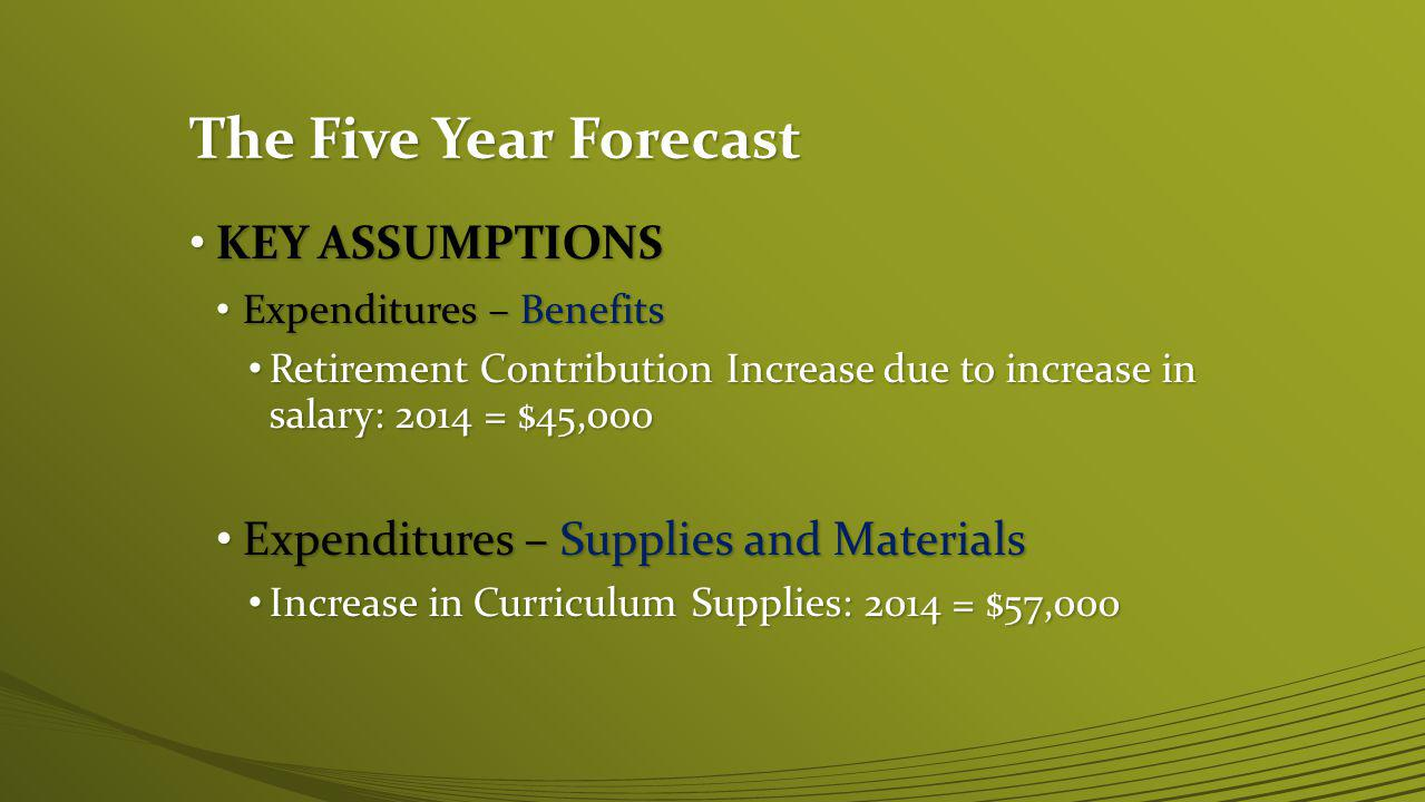 The Five Year Forecast KEY ASSUMPTIONS KEY ASSUMPTIONS Expenditures – Benefits Expenditures – Benefits Retirement Contribution Increase due to increase in salary: 2014 = $45,000 Retirement Contribution Increase due to increase in salary: 2014 = $45,000 Expenditures – Supplies and Materials Expenditures – Supplies and Materials Increase in Curriculum Supplies: 2014 = $57,000 Increase in Curriculum Supplies: 2014 = $57,000