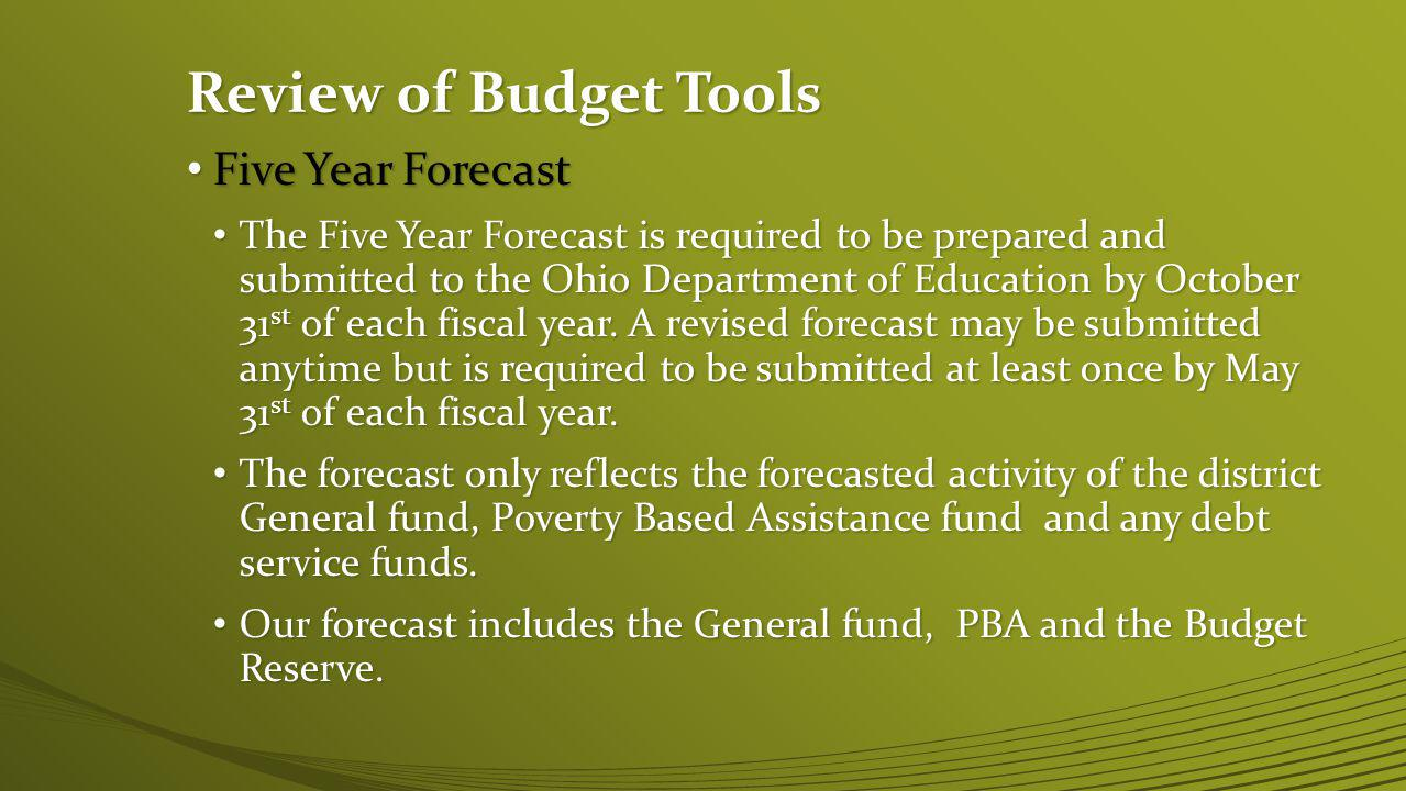 Review of Budget Tools Five Year Forecast Five Year Forecast The Five Year Forecast is required to be prepared and submitted to the Ohio Department of Education by October 31 st of each fiscal year.