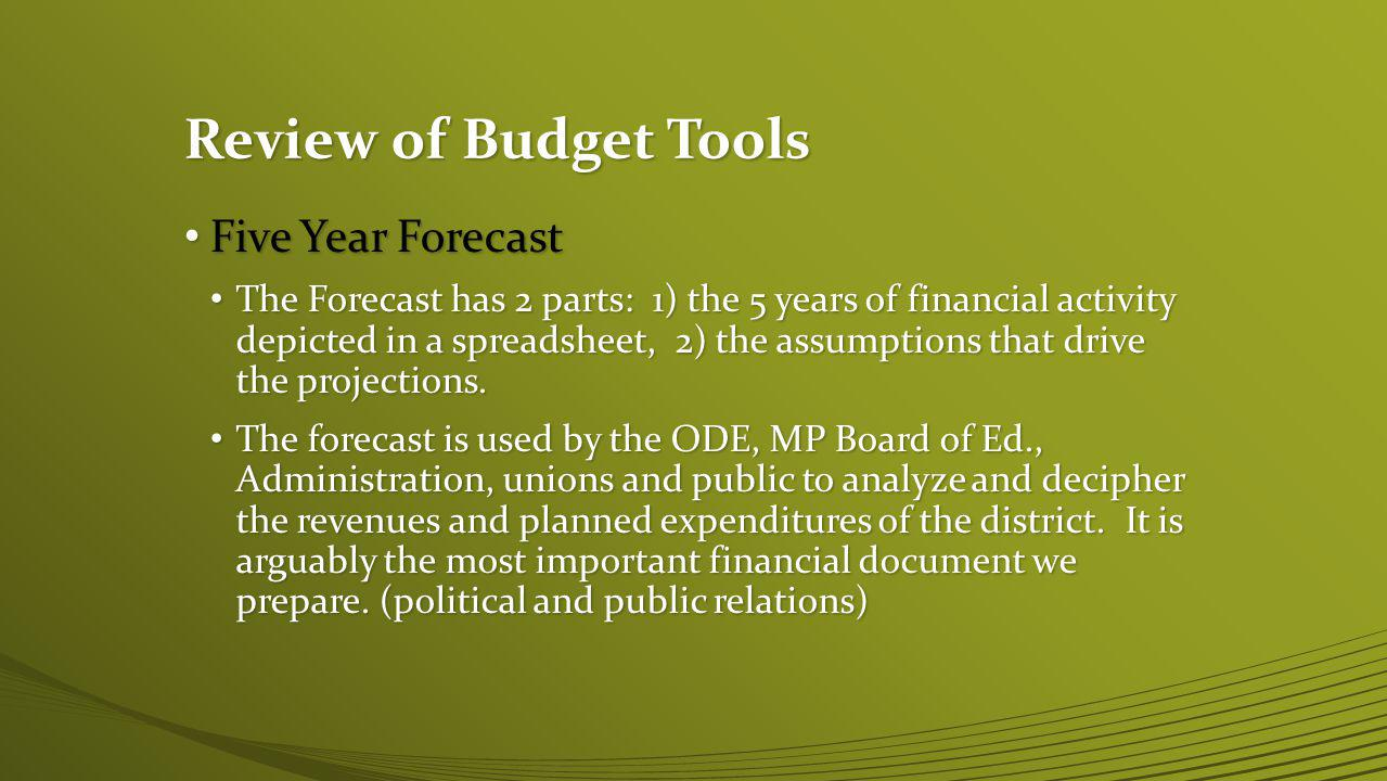 Review of Budget Tools Five Year Forecast Five Year Forecast The Forecast has 2 parts: 1) the 5 years of financial activity depicted in a spreadsheet, 2) the assumptions that drive the projections.