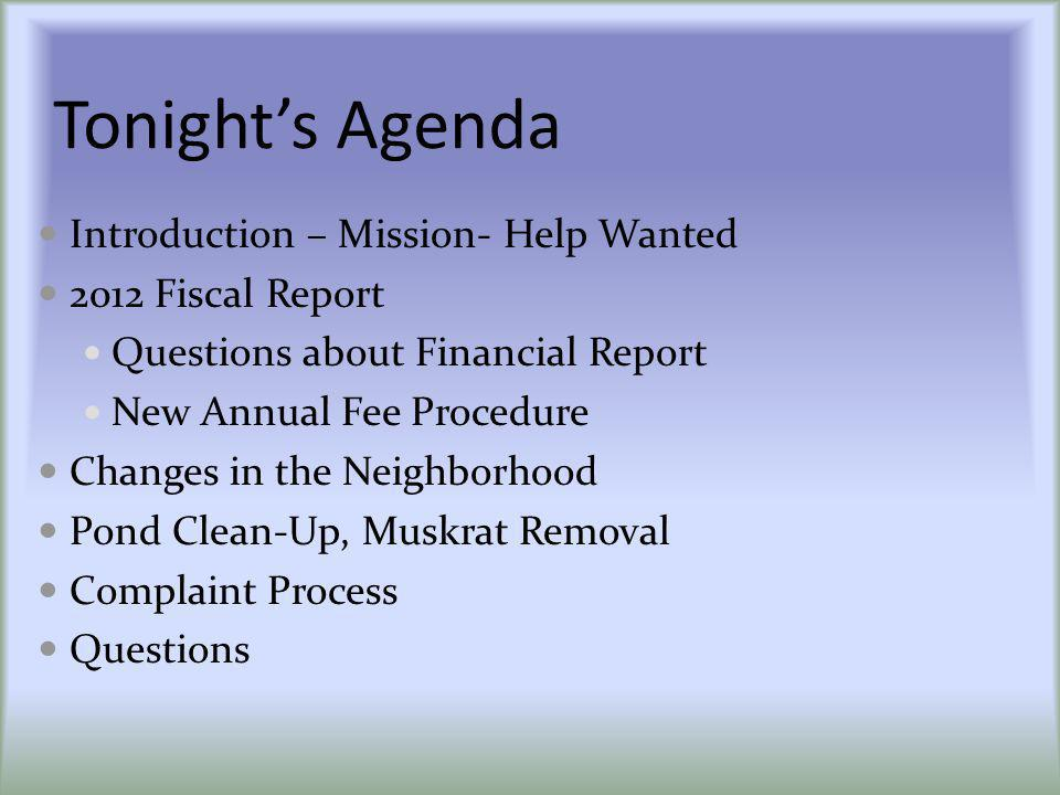 Tonights Agenda Introduction – Mission- Help Wanted 2012 Fiscal Report Questions about Financial Report New Annual Fee Procedure Changes in the Neighb