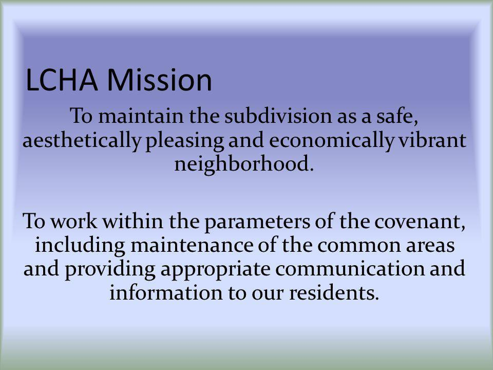 LCHA Mission To maintain the subdivision as a safe, aesthetically pleasing and economically vibrant neighborhood. To work within the parameters of the