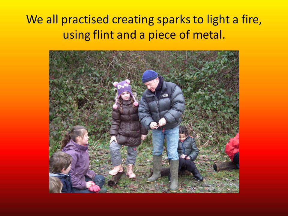 We all practised creating sparks to light a fire, using flint and a piece of metal.