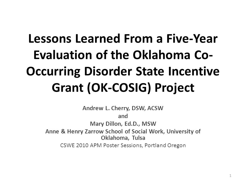Lessons Learned From a Five-Year Evaluation of the Oklahoma Co- Occurring Disorder State Incentive Grant (OK-COSIG) Project Andrew L. Cherry, DSW, ACS