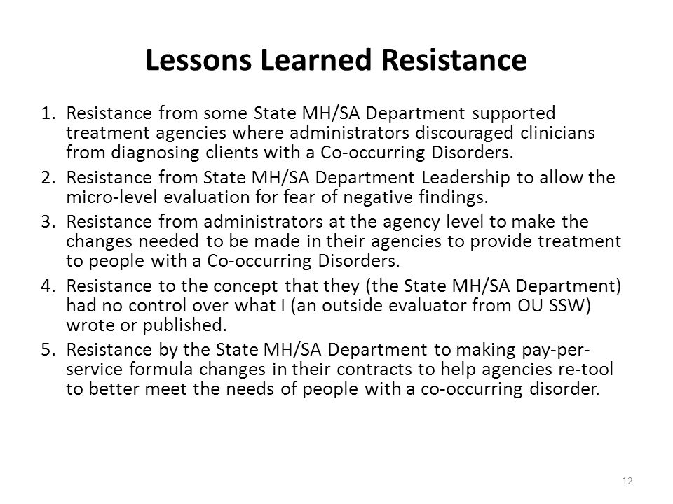 Lessons Learned Resistance 1.Resistance from some State MH/SA Department supported treatment agencies where administrators discouraged clinicians from diagnosing clients with a Co-occurring Disorders.