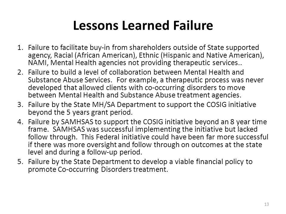 Lessons Learned Failure 1.Failure to facilitate buy-in from shareholders outside of State supported agency, Racial (African American), Ethnic (Hispanic and Native American), NAMI, Mental Health agencies not providing therapeutic services..