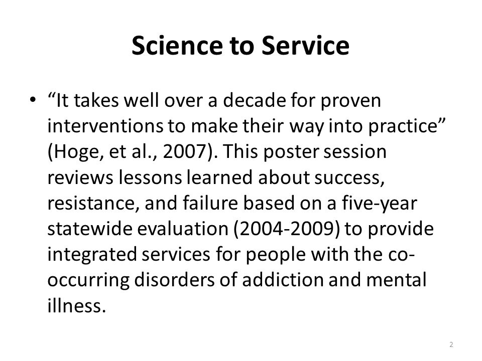 Science to Service It takes well over a decade for proven interventions to make their way into practice (Hoge, et al., 2007).