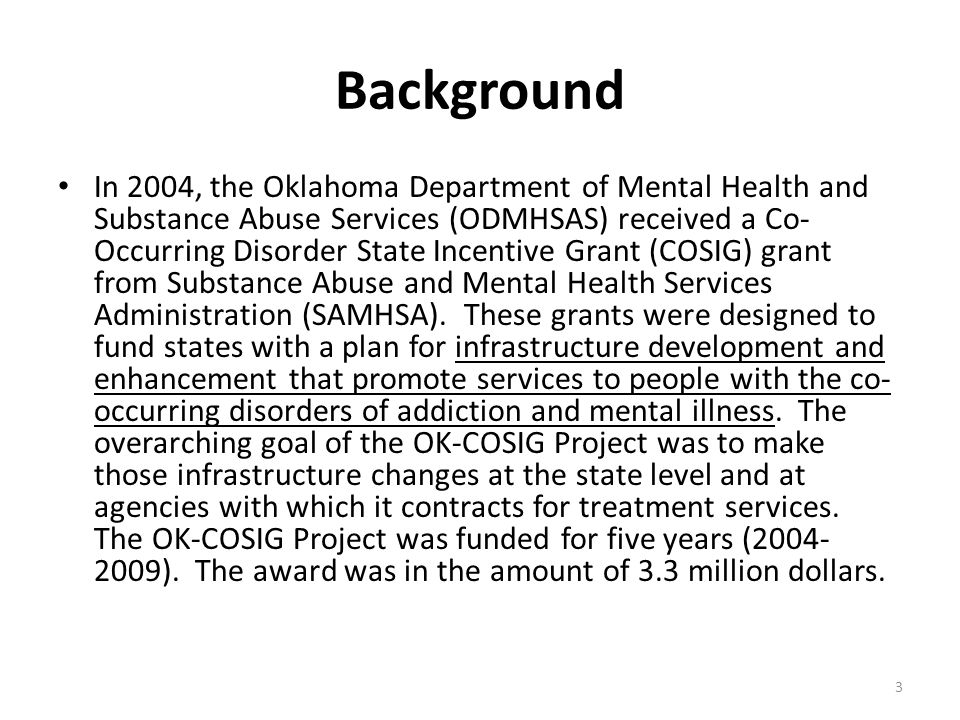 Background In 2004, the Oklahoma Department of Mental Health and Substance Abuse Services (ODMHSAS) received a Co- Occurring Disorder State Incentive Grant (COSIG) grant from Substance Abuse and Mental Health Services Administration (SAMHSA).