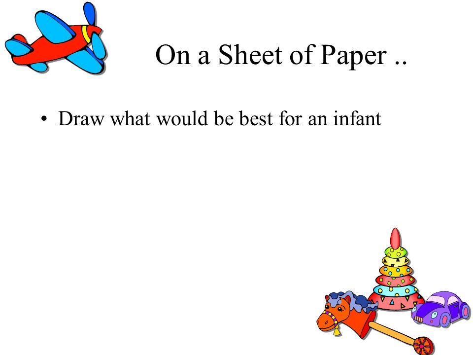 On a Sheet of Paper.. Draw what would be best for an infant