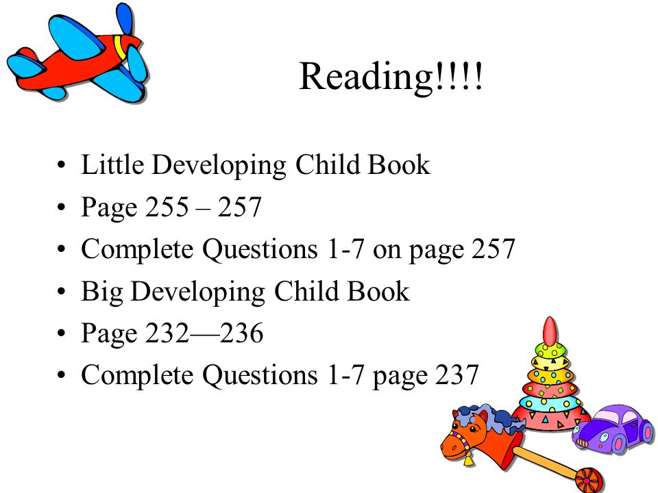 Reading!!!! Little Developing Child Book Page 255 – 257 Complete Questions 1-7 on page 257 Big Developing Child Book Page 232236 Complete Questions 1-