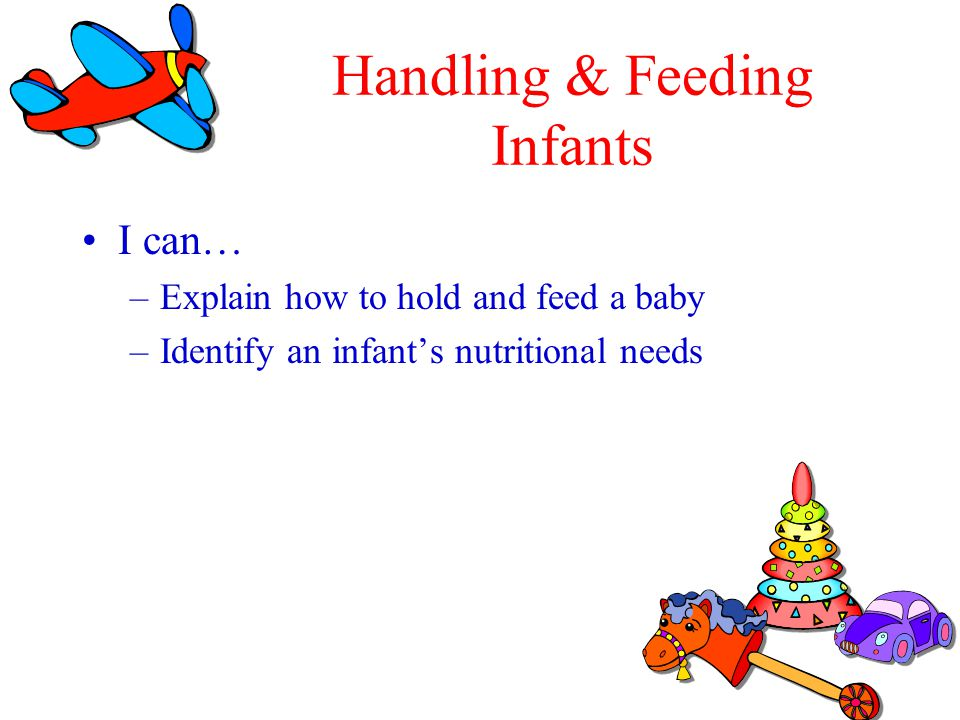 Handling & Feeding Infants I can… –Explain how to hold and feed a baby –Identify an infants nutritional needs