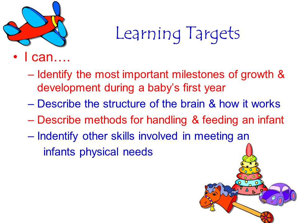 Learning Targets I can…. –Identify the most important milestones of growth & development during a babys first year –Describe the structure of the brai