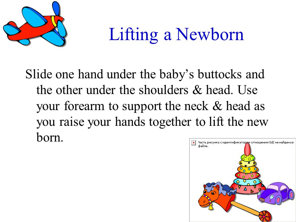 Lifting a Newborn Slide one hand under the babys buttocks and the other under the shoulders & head. Use your forearm to support the neck & head as you