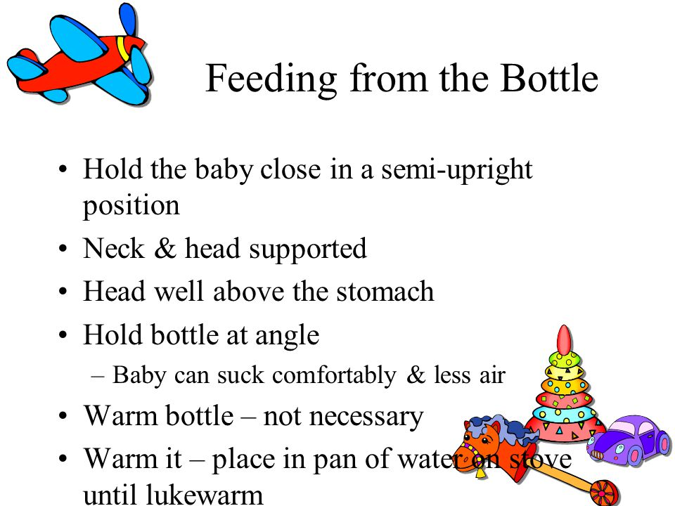 Feeding from the Bottle Hold the baby close in a semi-upright position Neck & head supported Head well above the stomach Hold bottle at angle –Baby ca