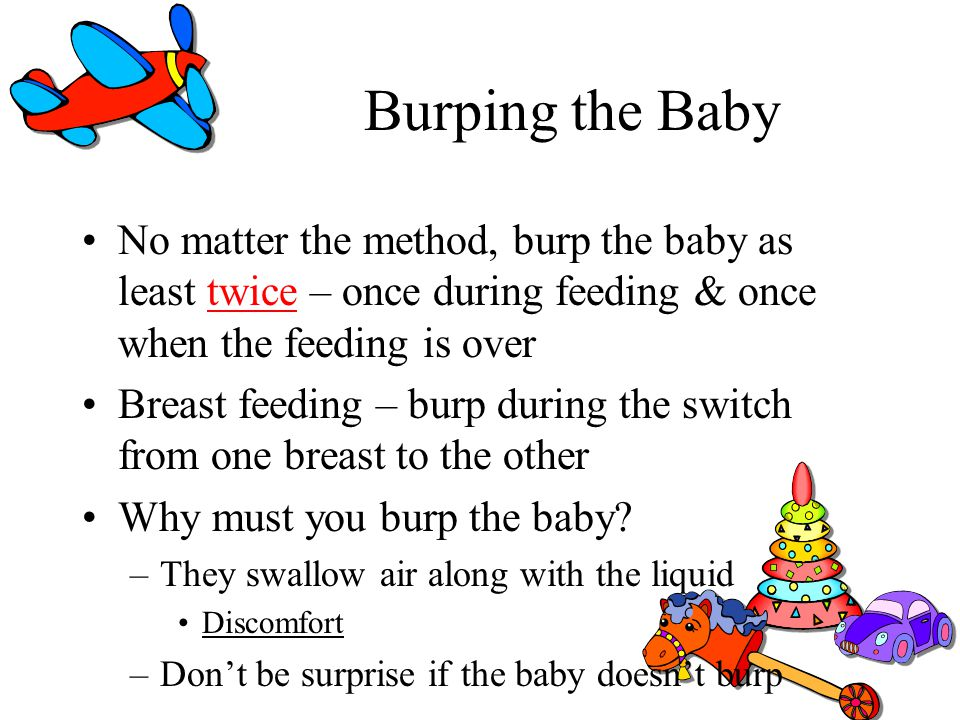 Burping the Baby No matter the method, burp the baby as least twice – once during feeding & once when the feeding is over Breast feeding – burp during
