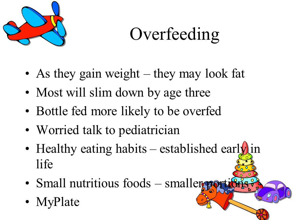 Overfeeding As they gain weight – they may look fat Most will slim down by age three Bottle fed more likely to be overfed Worried talk to pediatrician