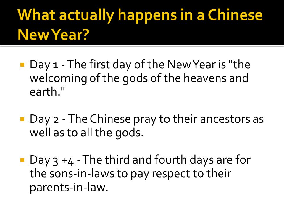 Day 1 - The first day of the New Year is the welcoming of the gods of the heavens and earth. Day 2 - The Chinese pray to their ancestors as well as to all the gods.