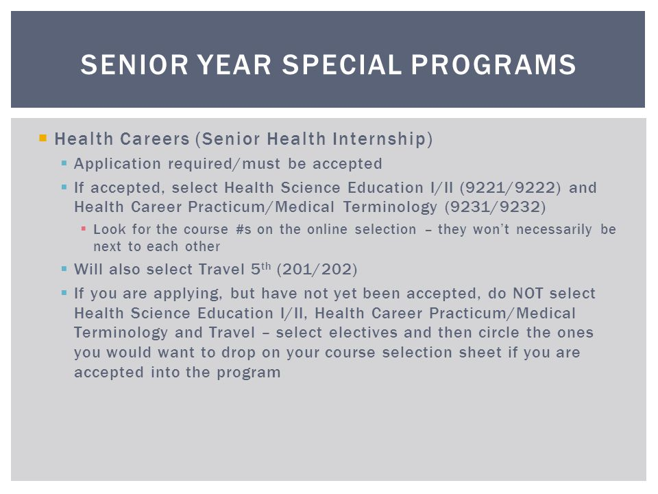 Health Careers (Senior Health Internship) Application required/must be accepted If accepted, select Health Science Education I/II (9221/9222) and Heal