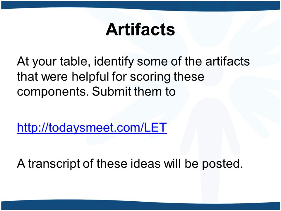 Artifacts At your table, identify some of the artifacts that were helpful for scoring these components.