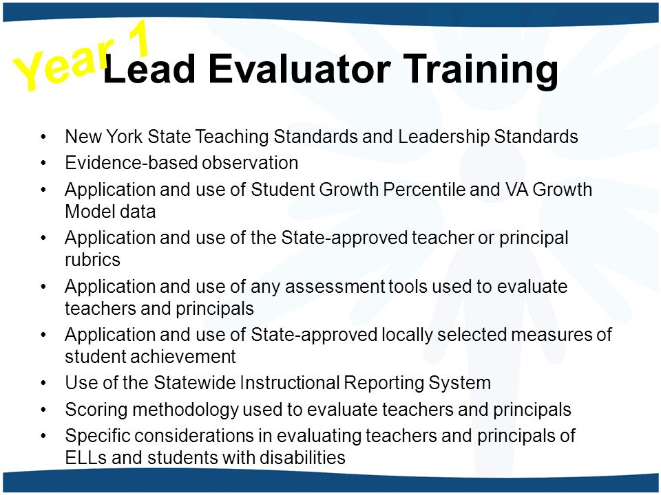 Lead Evaluator Training New York State Teaching Standards and Leadership Standards Evidence-based observation Application and use of Student Growth Percentile and VA Growth Model data Application and use of the State-approved teacher or principal rubrics Application and use of any assessment tools used to evaluate teachers and principals Application and use of State-approved locally selected measures of student achievement Use of the Statewide Instructional Reporting System Scoring methodology used to evaluate teachers and principals Specific considerations in evaluating teachers and principals of ELLs and students with disabilities Year 1