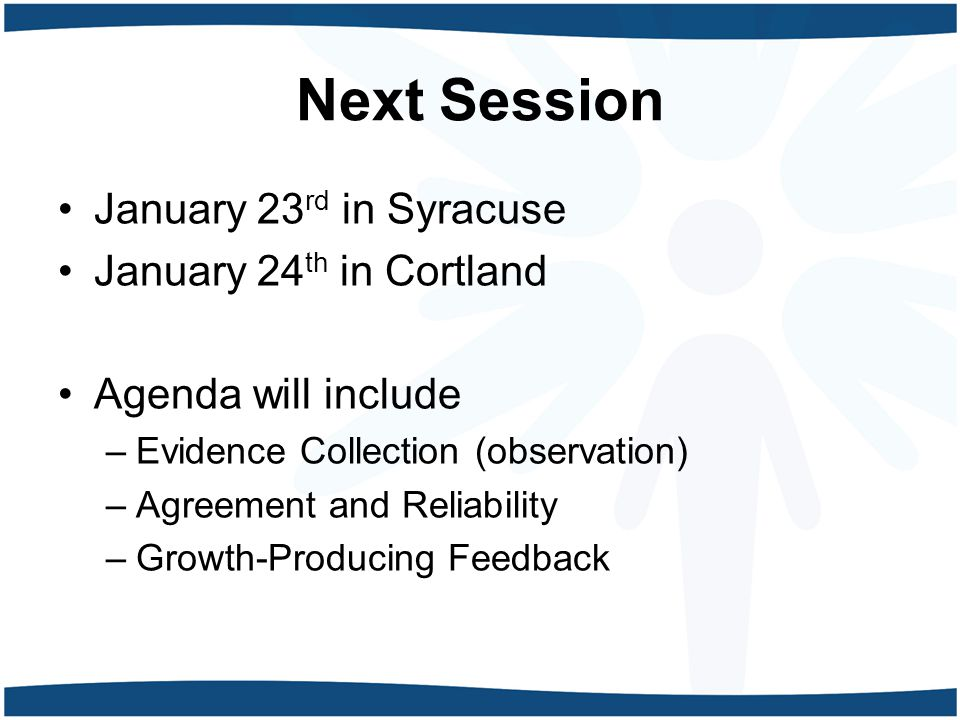 Next Session January 23 rd in Syracuse January 24 th in Cortland Agenda will include –Evidence Collection (observation) –Agreement and Reliability –Growth-Producing Feedback